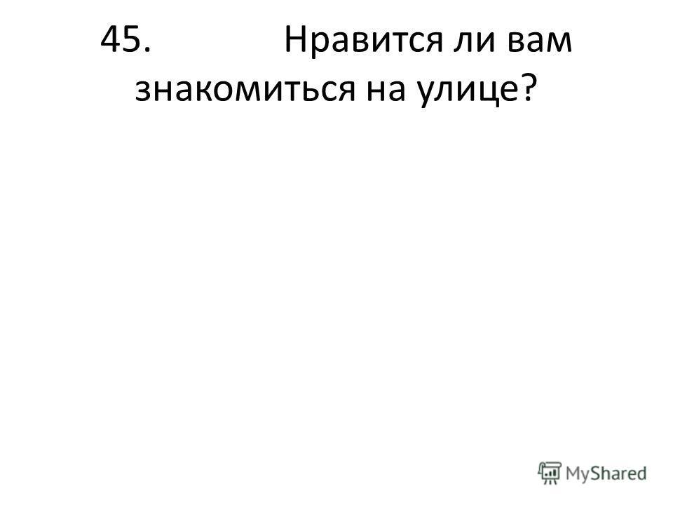 45. Нравится ли вам знакомиться на улице?