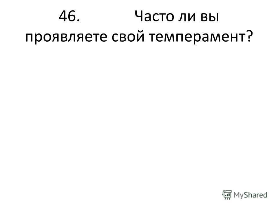 46. Часто ли вы проявляете свой темперамент?