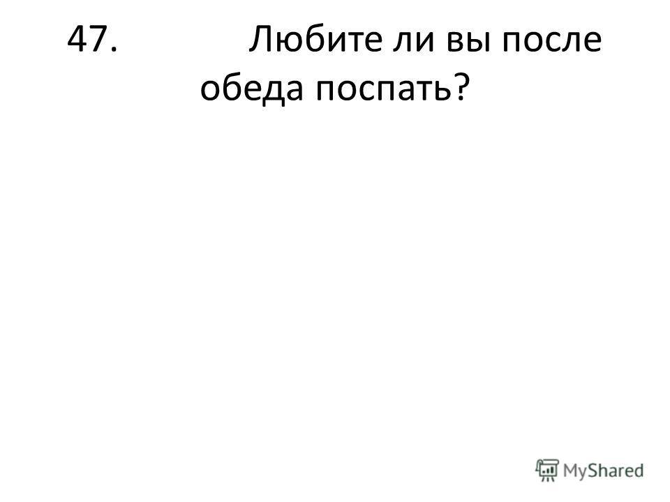 47. Любите ли вы после обеда поспать?
