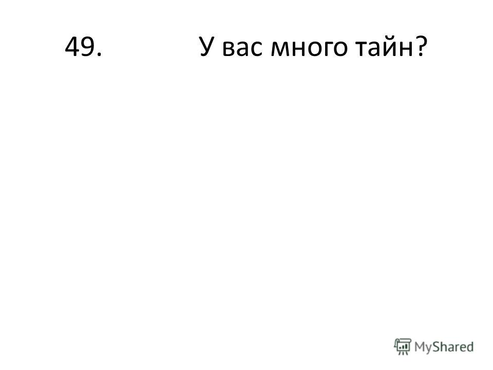 49. У вас много тайн?