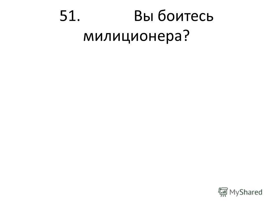 51. Вы боитесь милиционера?