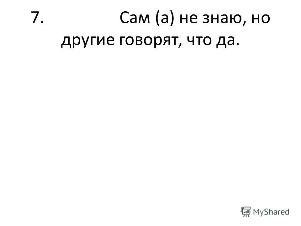 7. Сам (а) не знаю, но другие говорят, что да.