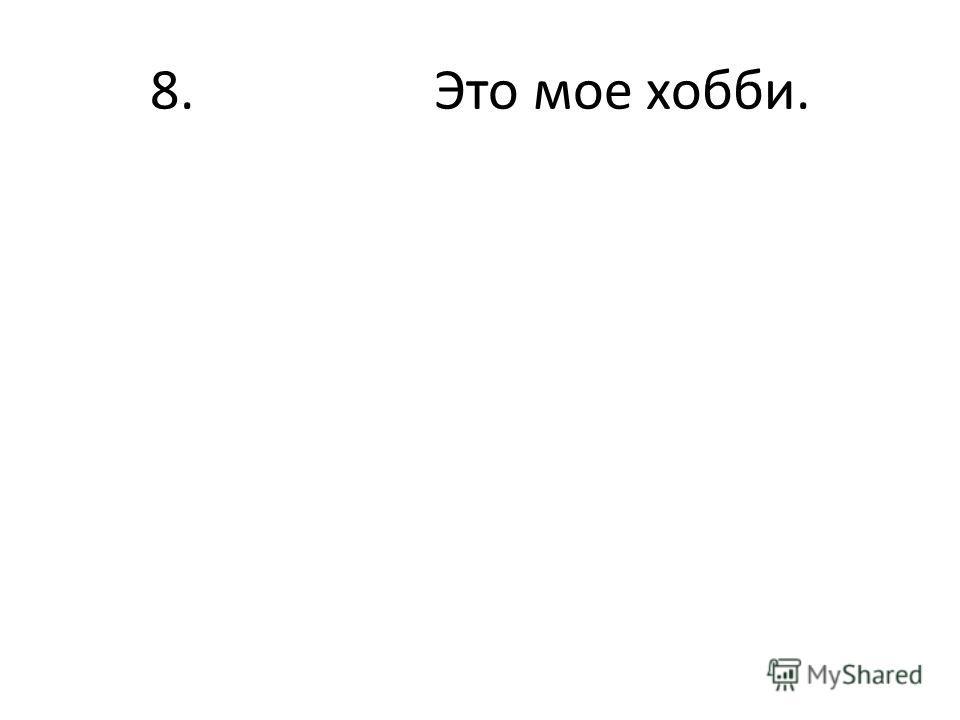 8. Это мое хобби.
