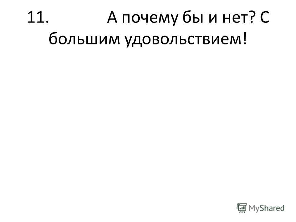 11. А почему бы и нет? С большим удовольствием!