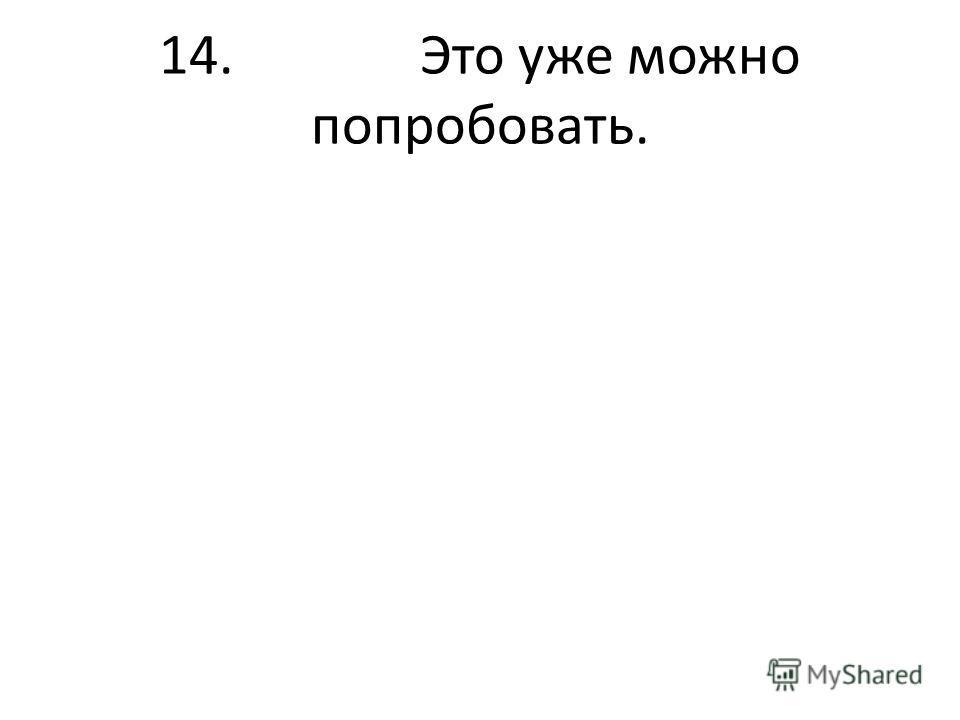 14. Это уже можно попробовать.