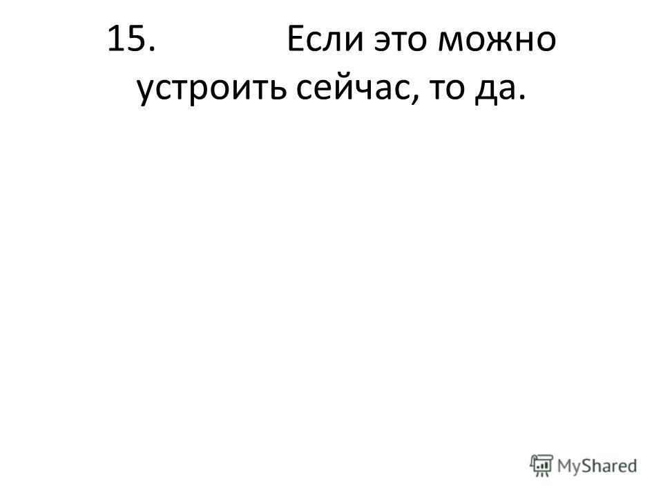 15. Если это можно устроить сейчас, то да.