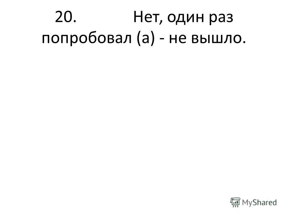20. Нет, один раз попробовал (а) - не вышло.