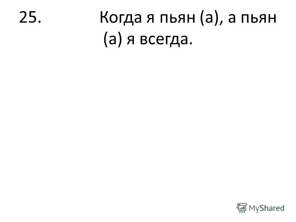 25. Когда я пьян (а), а пьян (а) я всегда.