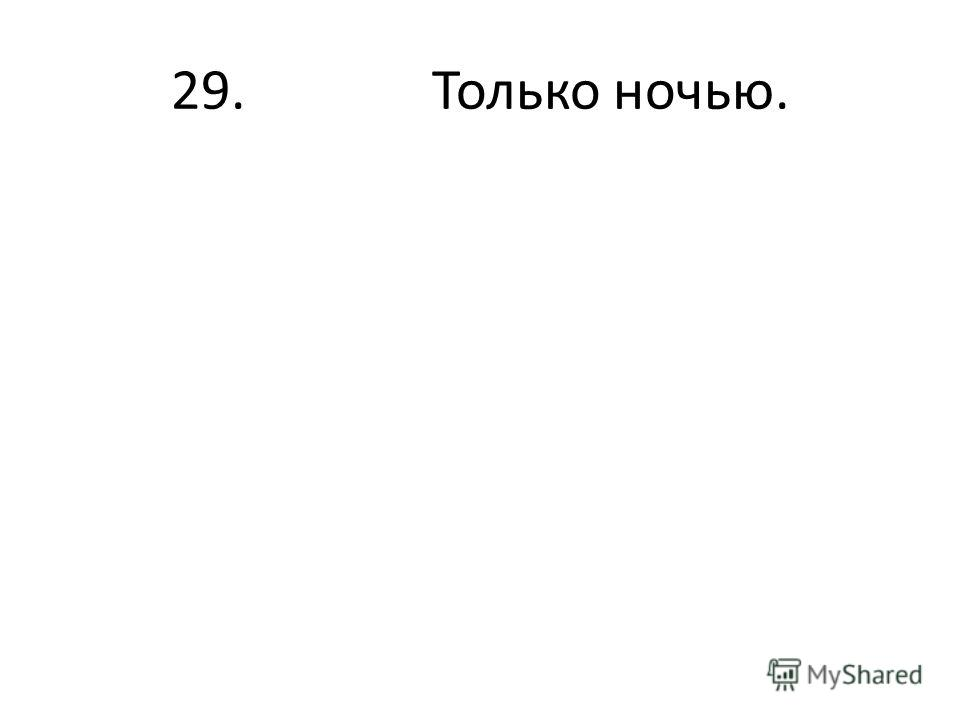 29. Только ночью.