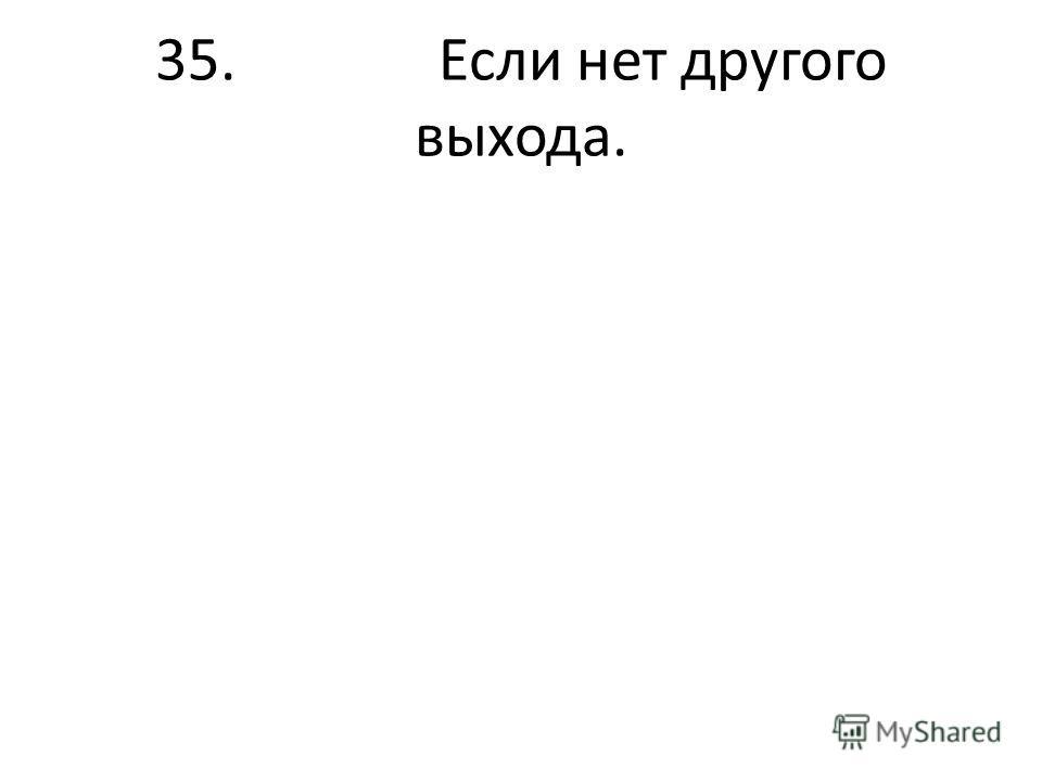 35. Если нет другого выхода.
