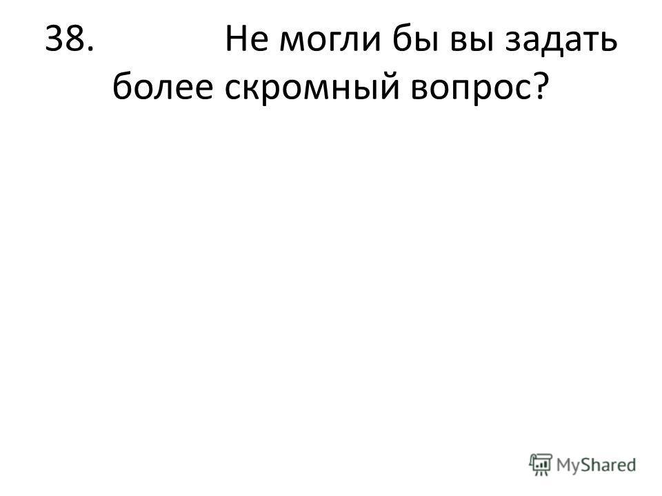38. Не могли бы вы задать более скромный вопрос?