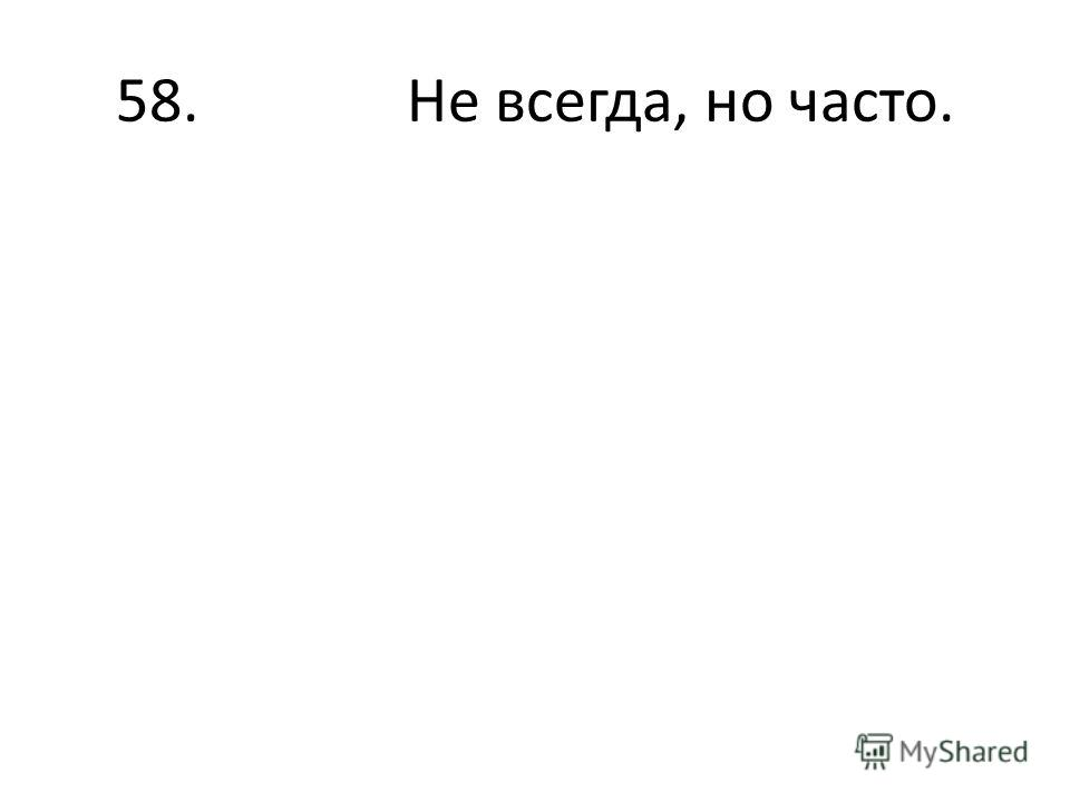 58. Не всегда, но часто.