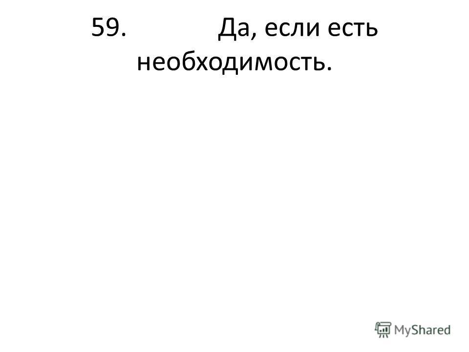 59. Да, если есть необходимость.
