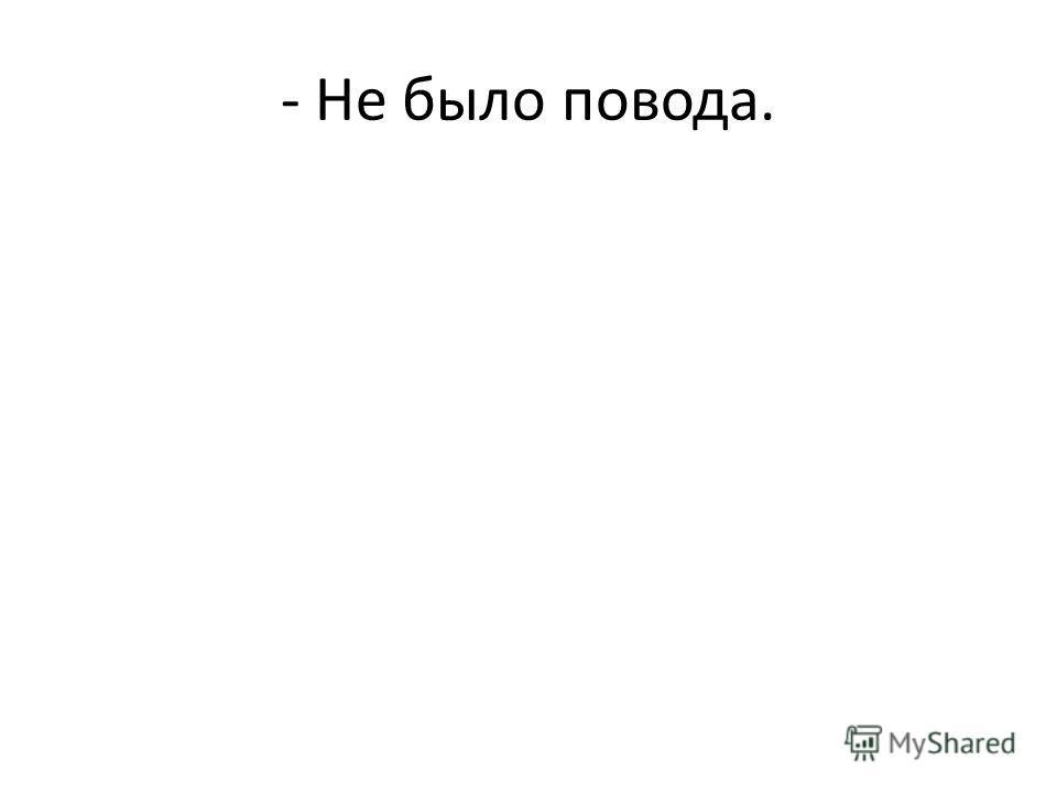 - Не было повода.