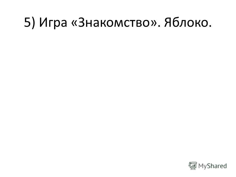 5) Игра «Знакомство». Яблоко.