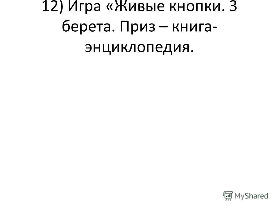 12) Игра «Живые кнопки. 3 берета. Приз – книга- энциклопедия.