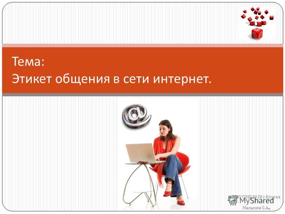 МОУ СОШ 28 г. Курска Малыхин С. А. Тема : Этикет общения в сети интернет.