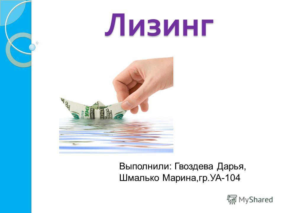 Лизинг Выполнили: Гвоздева Дарья, Шмалько Марина,гр.УА-104