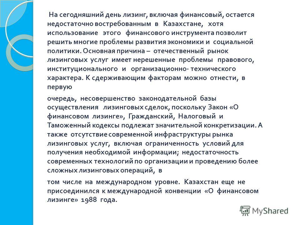 На сегодняшний день лизинг, включая финансовый, остается недостаточно востребованным в Казахстане, хотя использование этого финансового инструмента позволит решить многие проблемы развития экономики и социальной политики. Основная причина – отечестве