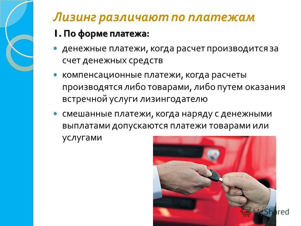 Лизинг различают по платежам 1. По форме платежа : денежные платежи, когда расчет производится за счет денежных средств компенсационные платежи, когда расчеты производятся либо товарами, либо путем оказания встречной услуги лизингодателю смешанные пл