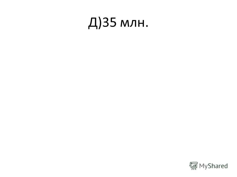 Д)35 млн.