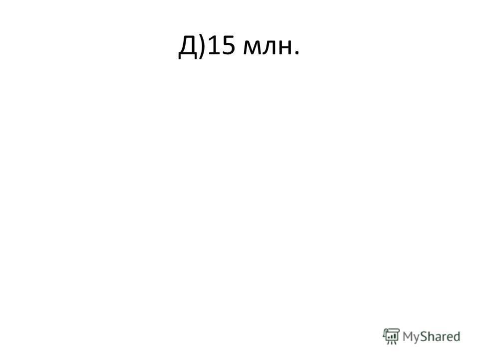 Д)15 млн.