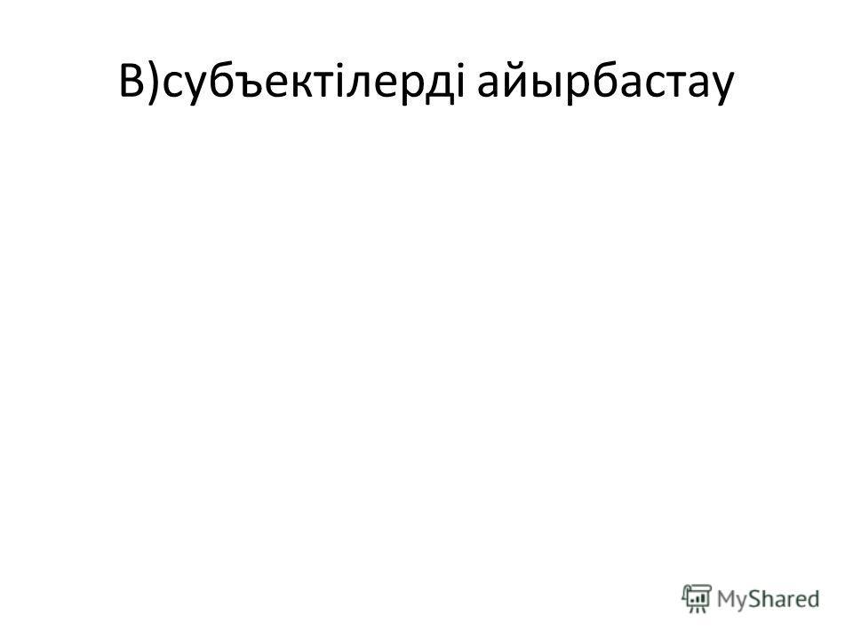 В)субъектілерді айырбастау