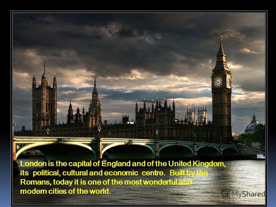 London is the capital of England and of the United Kingdom, its political, cultural and economic centre. Built by the Romans, today it is one of the most wonderful and modern cities of the world.
