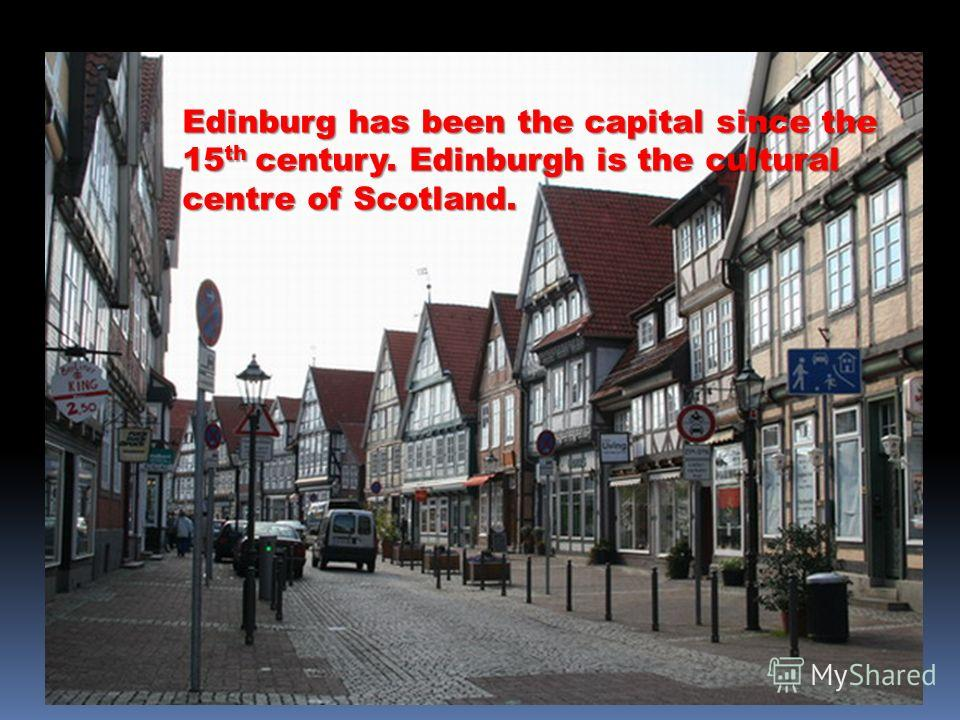 Edinburg has been the capital since the 15th century. Edinburgh is the cultural centre of Scotland.