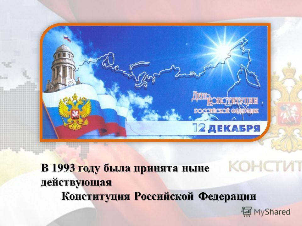 В 1993 году была принята ныне действующая Конституция Российской Федерации Конституция Российской Федерации