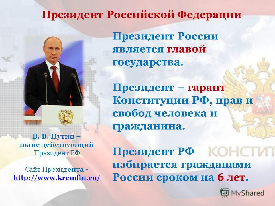 В. В. Путин – ныне действующий Президент РФ Сайт Президента - http://www.kremlin.ru/ http://www.kremlin.ru/ Президент России является главой государства. Президент – гарант Конституции РФ, прав и свобод человека и гражданина. Президент РФ избирается