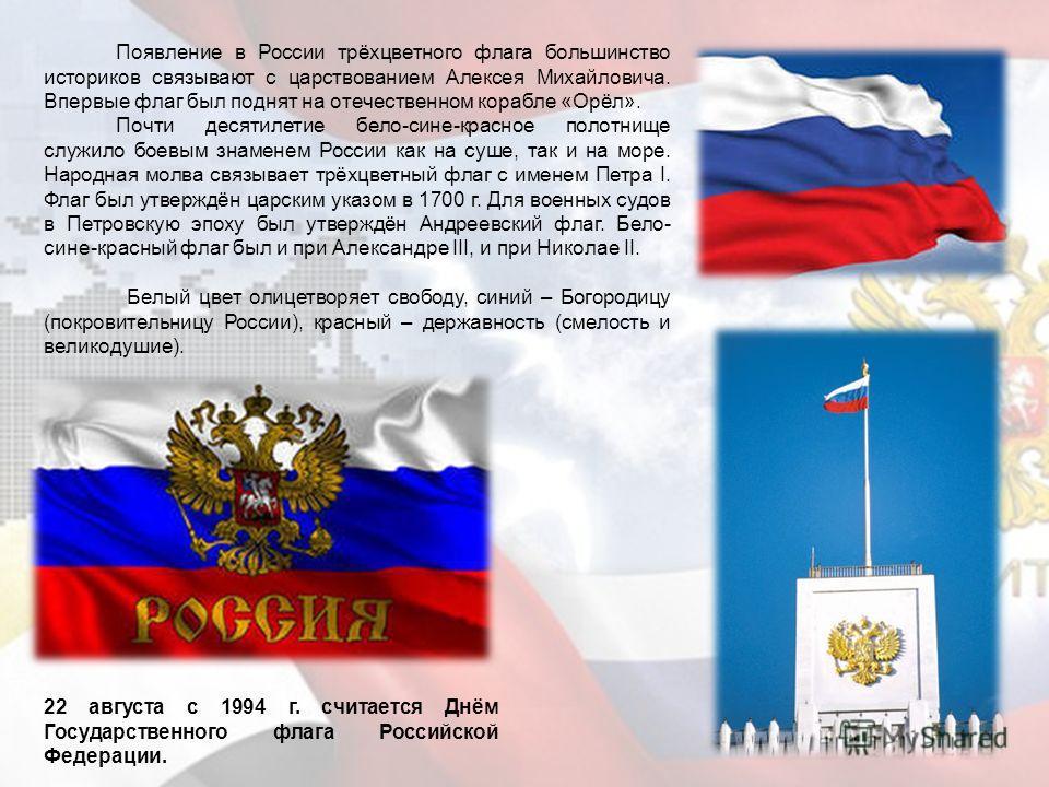 22 августа с 1994 г. считается Днём Государственного флага Российской Федерации. Появление в России трёхцветного флага большинство историков связывают с царствованием Алексея Михайловича. Впервые флаг был поднят на отечественном корабле «Орёл». Почти