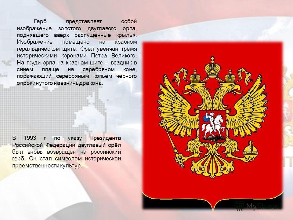 В 1993 г. по указу Президента Российской Федерации двуглавый орёл был вновь возвращён на российский герб. Он стал символом исторической преемственности культур. Герб представляет собой изображение золотого двуглавого орла, поднявшего вверх распущенны
