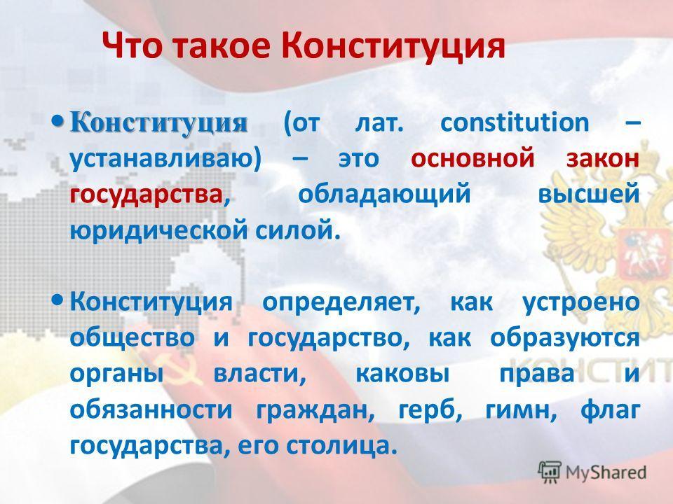 Что такое Конституция Конституция Конституция (от лат. сonstitution – устанавливаю) – это основной закон государства, обладающий высшей юридической силой. Конституция определяет, как устроено общество и государство, как образуются органы власти, како