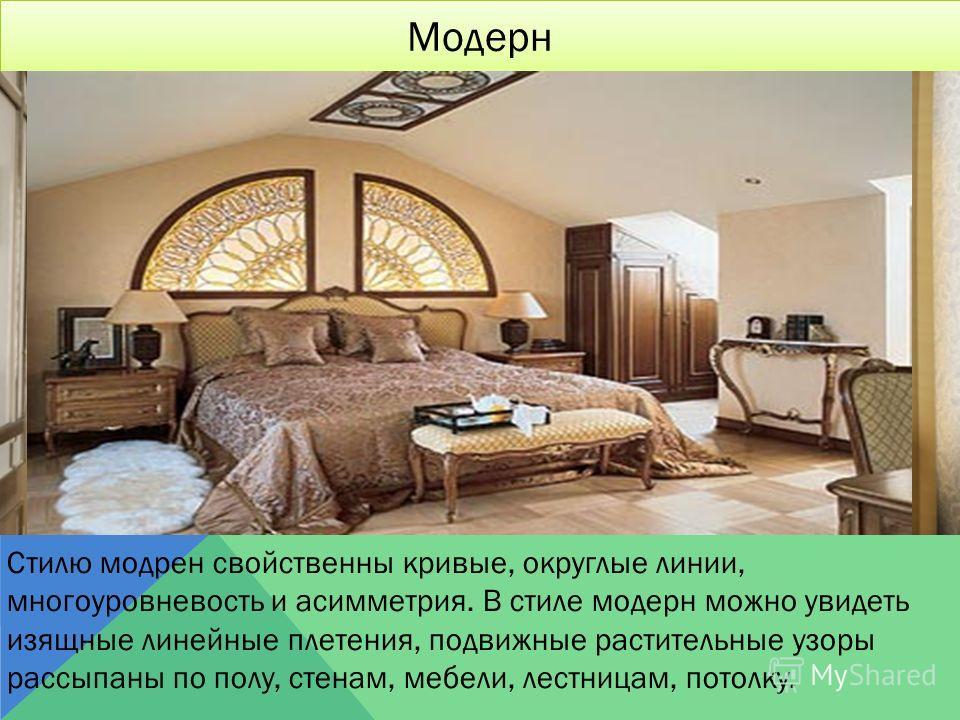 Модерн Стилю модрен свойственны кривые, округлые линии, многоуровневость и асимметрия. В стиле модерн можно увидеть изящные линейные плетения, подвижные растительные узоры рассыпаны по полу, стенам, мебели, лестницам, потолку.