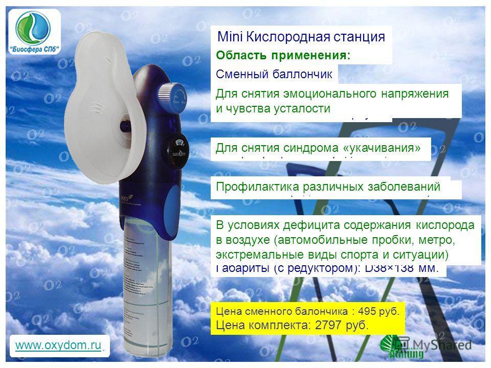 www.oxydom.ru Mini Кислородная станция Цена сменного балончика : 495 руб. Цена комплекта: 2797 руб. Сменный баллончик Концентрация кислорода - 99,5% Легкий и компактный корпус Объем кислорода в баллоне - 18 литров Вес: 167г. Габариты (с редуктором):