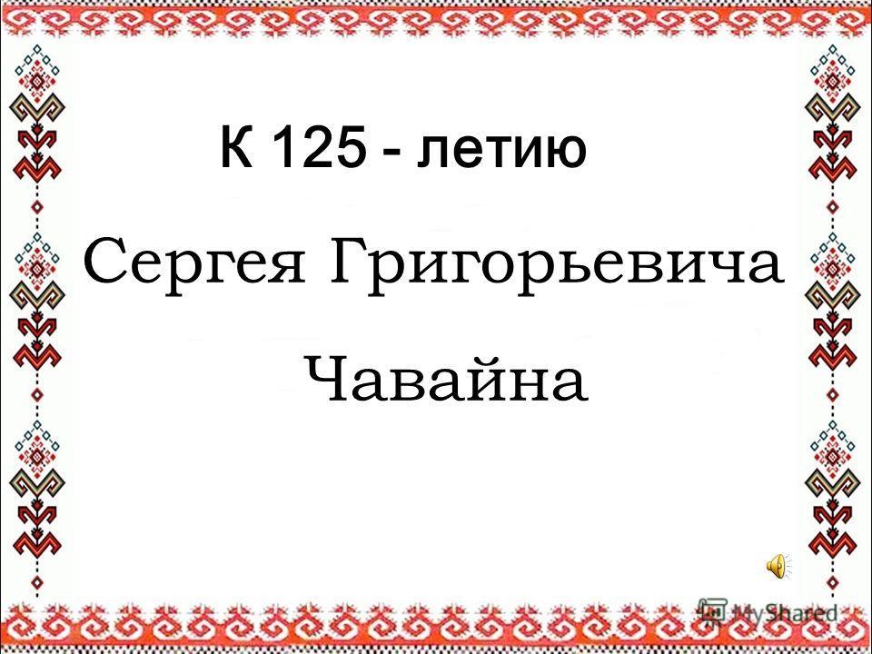К 125 - летию Сергея Григорьевича Чавайна