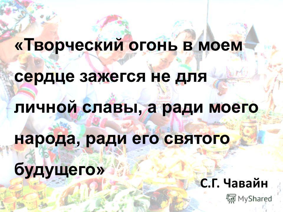 «Творческий огонь в моем сердце зажегся не для личной славы, а ради моего народа, ради его святого будущего» С.Г. Чавайн