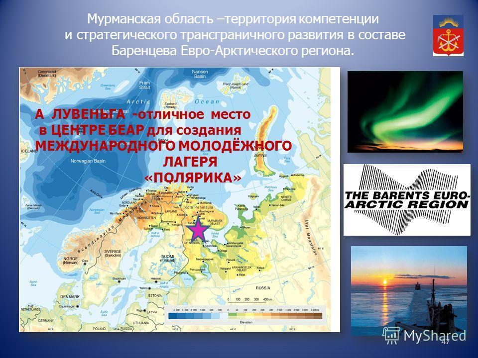 47 Мурманская область –территория компетенции и стратегического трансграничного развития в составе Баренцева Евро-Арктического региона. А ЛУВЕНЬГА -отличное место в ЦЕНТРЕ БЕАР для создания МЕЖДУНАРОДНОГО МОЛОДЁЖНОГО ЛАГЕРЯ «ПОЛЯРИКА»