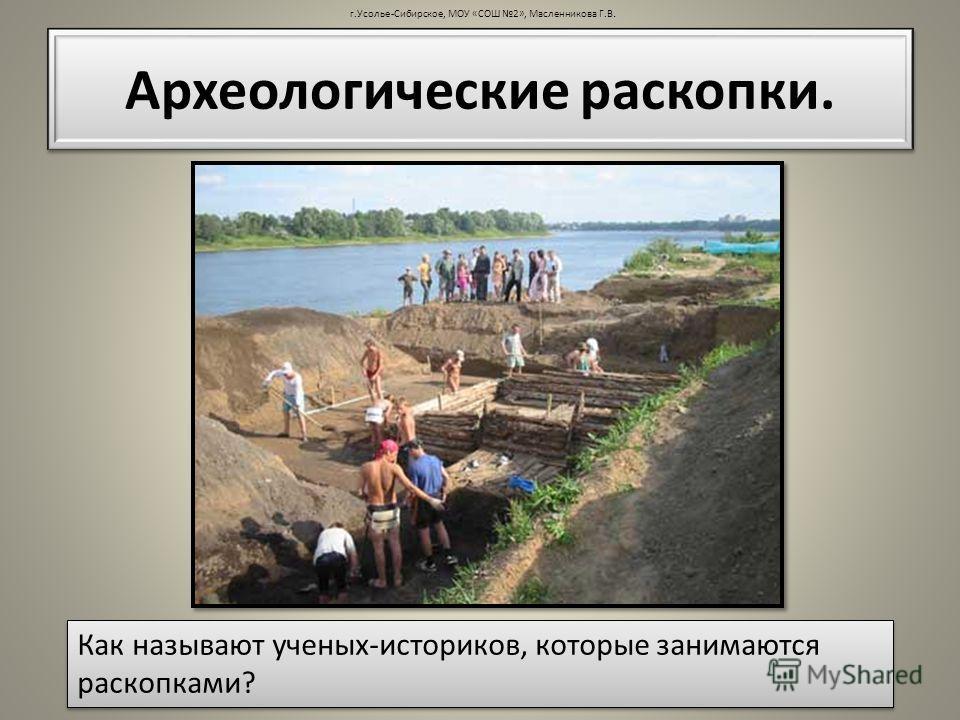 Археологические раскопки. Как называют ученых-историков, которые занимаются раскопками?