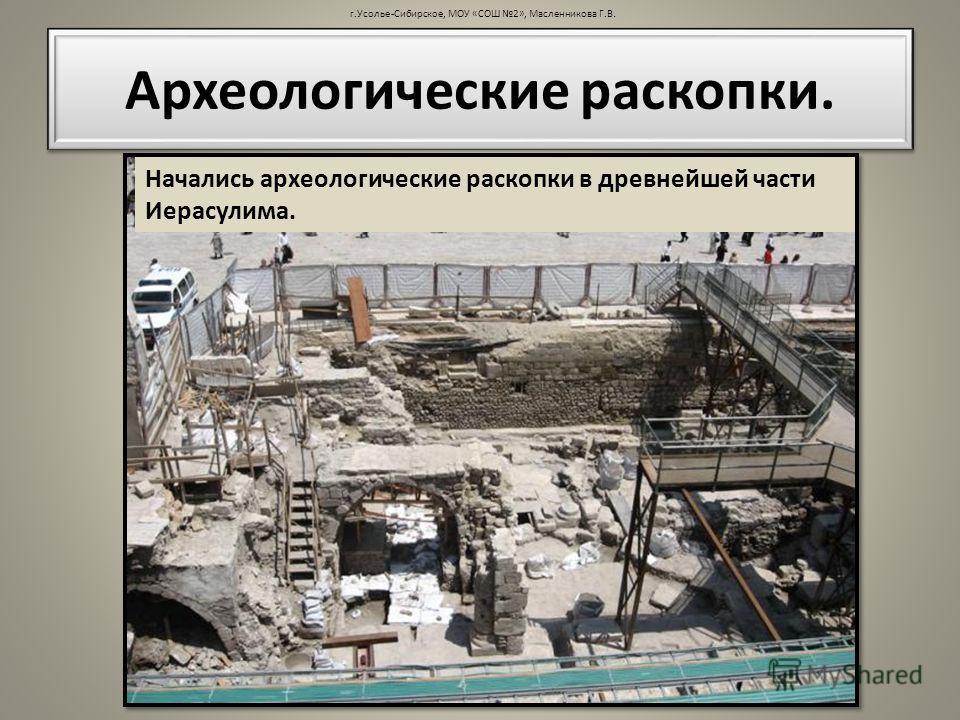 г.Усолье-Сибирское, МОУ «СОШ 2», Масленникова Г.В. Археологические раскопки. Начались археологические раскопки в древнейшей части Иерасулима.