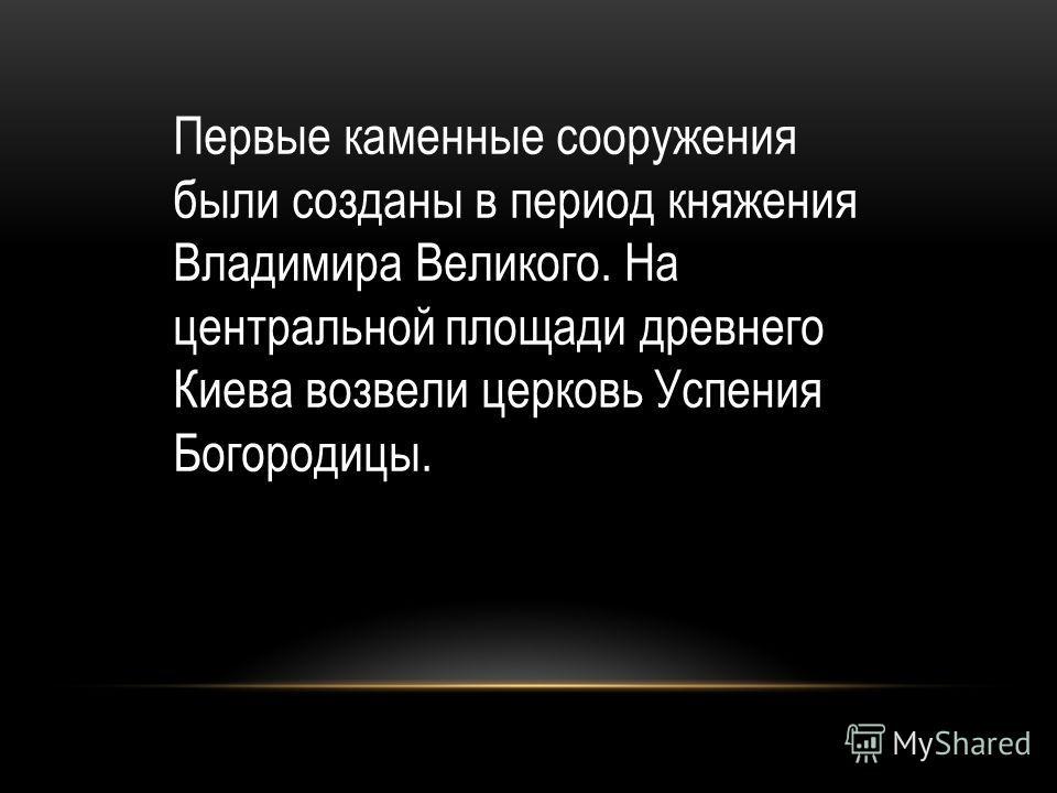 Первые каменные сооружения были созданы в период княжения Владимира Великого. На центральной площади древнего Киева возвели церковь Успения Богородицы.