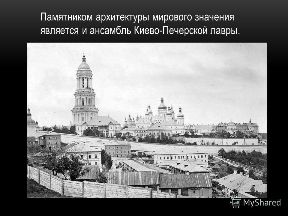 Памятником архитектуры мирового значения является и ансамбль Киево-Печерской лавры.