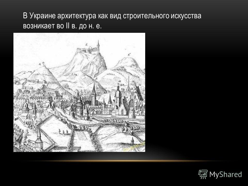 В Украине архитектура как вид строительного искусства возникает во II в. до н. е.