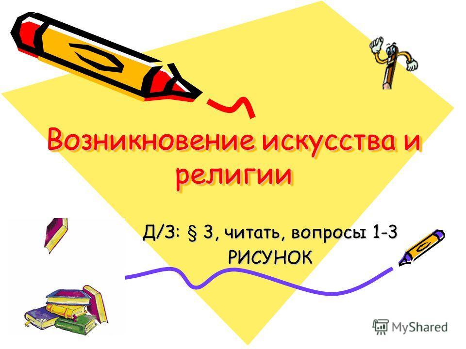 Возникновение искусства и религии Д/З: § 3, читать, вопросы 1-3 РИСУНОК