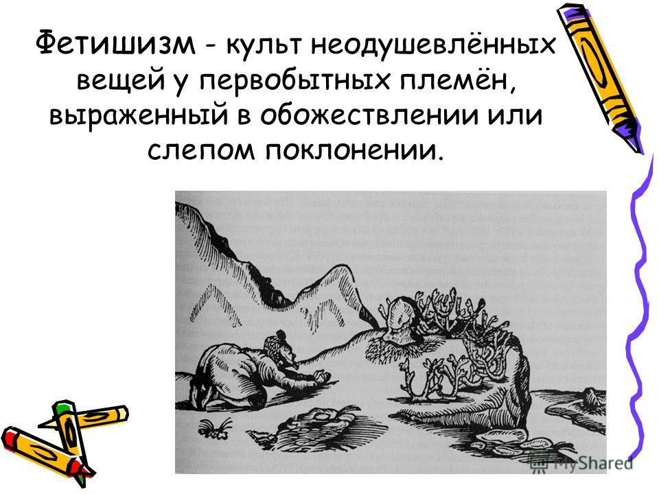 Фетишизм - культ неодушевлённых вещей у первобытных племён, выраженный в обожествлении или слепом поклонении.