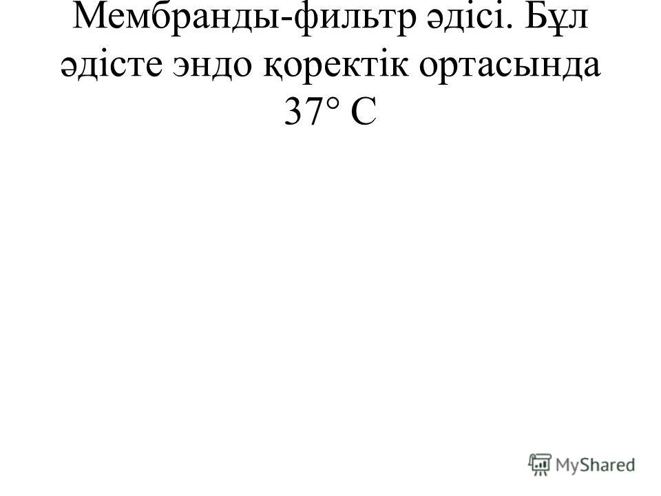Мембранды-фильтр əдісі. Бұл əдісте эндо қоректік ортасында 37° С