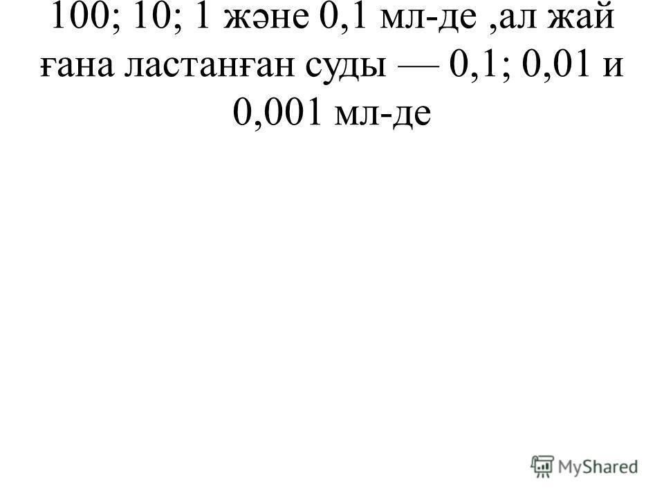 100; 10; 1 жəне 0,1 мл-де,ал жай ғана ластанған суды 0,1; 0,01 и 0,001 мл-де