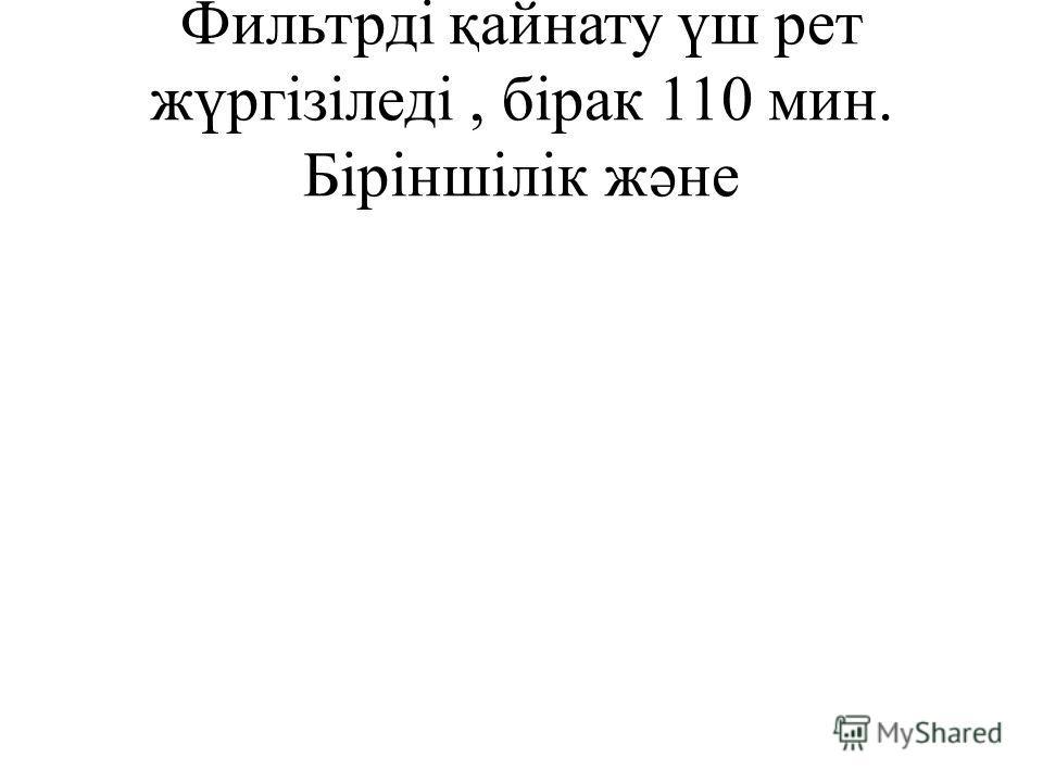 Фильтрді қайнату үш рет жүргізіледі, бірак 110 мин. Біріншілік жəне