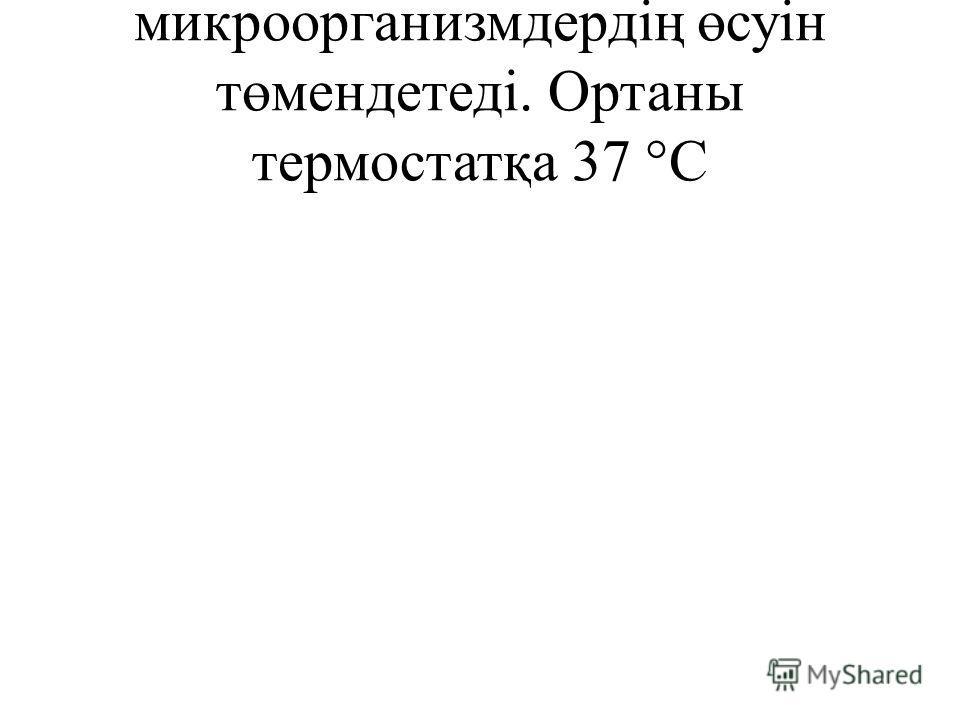 микроорганизмдердің өсуін төмендетеді. Ортаны термостатқа 37 °С